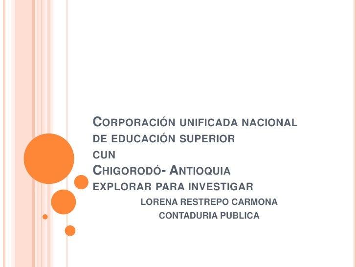 CORPORACIÓN UNIFICADA NACIONALDE EDUCACIÓN SUPERIORCUNCHIGORODÓ- ANTIOQUIAEXPLORAR PARA INVESTIGAR       LORENA RESTREPO C...