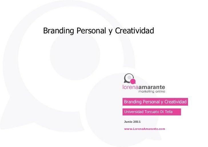 Branding Personal y Creatividad Universidad Torcuato Di Tella Junio 2011 www.LorenaAmarante.com Branding Personal y Creati...