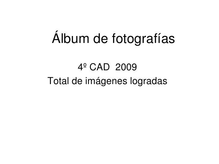 Álbum de fotografías<br />4º CAD  2009<br />Total de imágenes logradas<br />