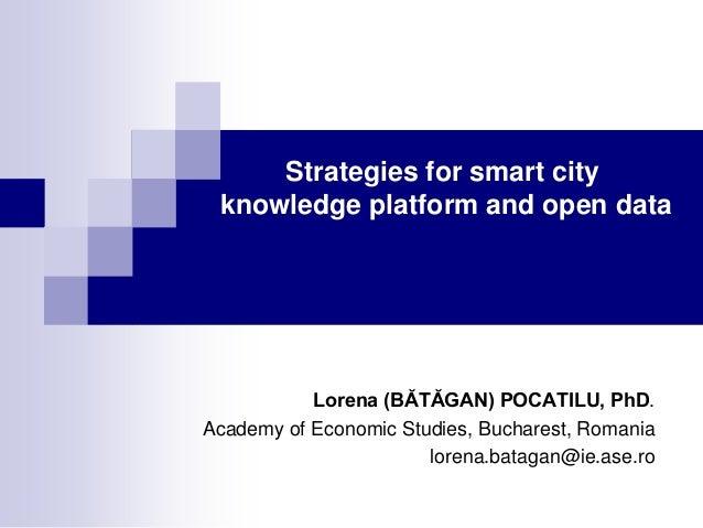 Strategies for smart city knowledge platform and open data  Lorena (BĂTĂGAN) POCATILU, PhD. Academy of Economic Studies, B...