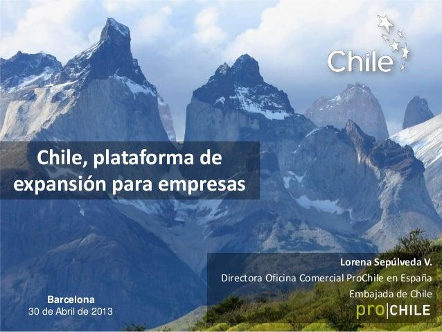 Chile, plataforma deexpansión para empresasLorena Sepúlveda V.Directora Oficina Comercial ProChile en EspañaEmbajada de Ch...