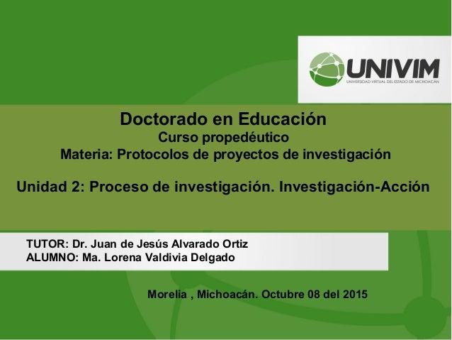Doctorado en Educación Curso propedéutico Materia: Protocolos de proyectos de investigación Unidad 2: Proceso de investiga...