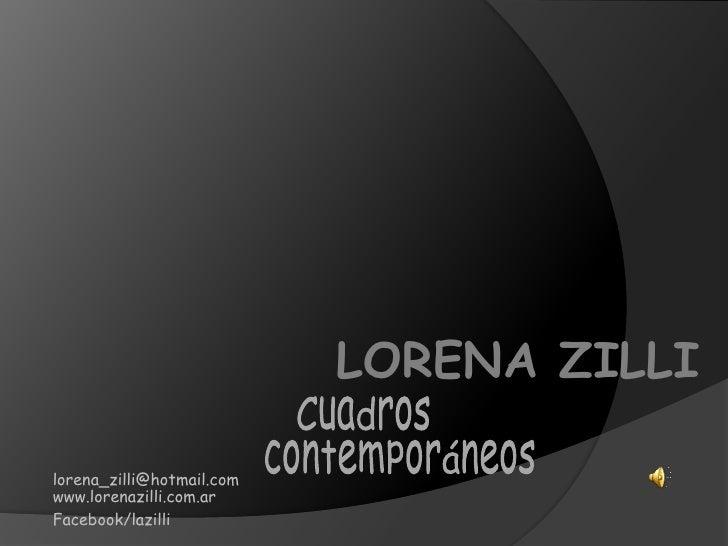 LORENA ZILLI<br />Cuadros contemporáneos<br />lorena_zilli@hotmail.com<br />www.lorenazilli.com.ar<br />Facebook/lazilli<b...