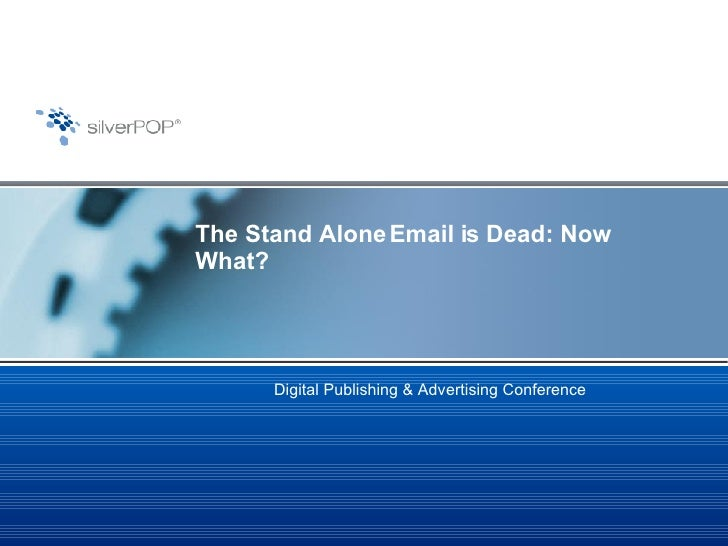 The Stand Alone Email is Dead: Now What?  Digital Publishing & Advertising Conference