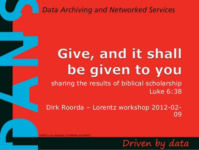 sharing the results of biblical scholarship                                  Luke 6:38Dirk Roorda – Lorentz workshop 2012-...
