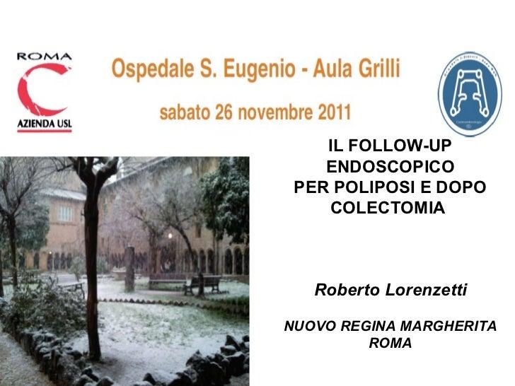 IL FOLLOW-UP ENDOSCOPICO PER POLIPOSI E DOPO COLECTOMIA   Roberto Lorenzetti NUOVO REGINA MARGHERITA ROMA
