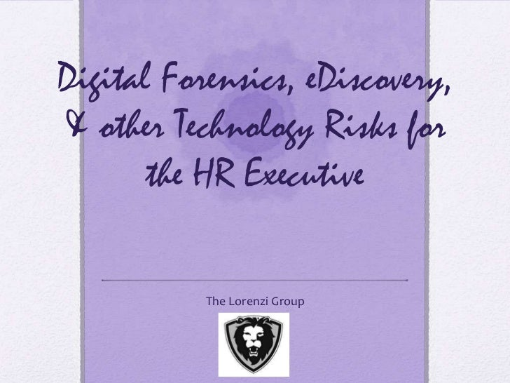 Digital Forensics, eDiscovery,& other Technology Risks for       the HR Executive           The Lorenzi Group