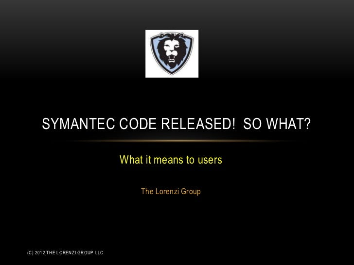 SYMANTEC CODE RELEASED! SO WHAT?                                 What it means to users                                   ...