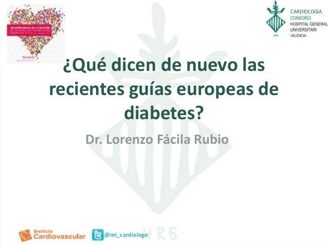 CARDIOLOGIA @mi_cardiologo ¿Qué dicen de nuevo las recientes guías europeas de diabetes? Dr. Lorenzo Fácila Rubio
