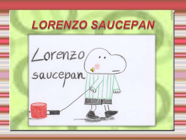Lorenzo always is dragging a saucepan.  The saucepan fell over one day.
