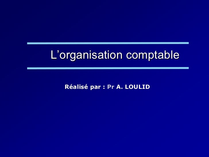L'organisation comptable  Réalisé par : Pr A. LOULID