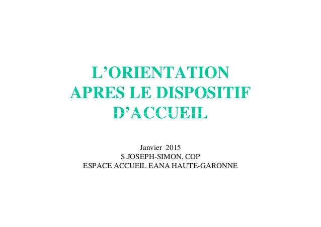 L'ORIENTATION APRES LE DISPOSITIF D'ACCUEILD'ACCUEIL Janvier 2015 S.JOSEPH-SIMON, COP ESPACE ACCUEIL EANA HAUTE-GARONNE