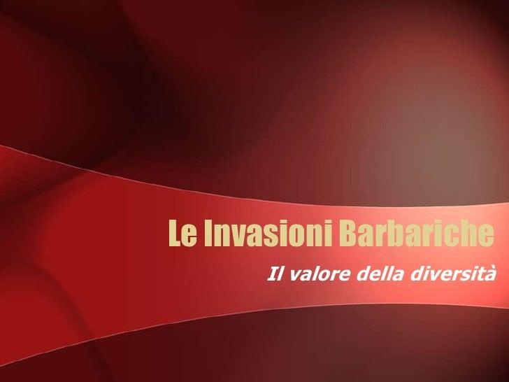Le Invasioni Barbariche<br />Il valore della diversità <br />