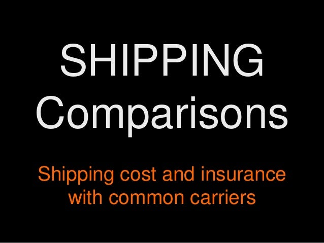 SHIPPING Comparisons Shipping cost and insurance with common carriers