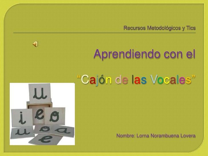 """Recursos Metodológicos y Tics<br />Aprendiendo con el <br />""""Cajóndelas Vocales""""<br />Nombre: Lorna Norambuena Lovera<br />"""