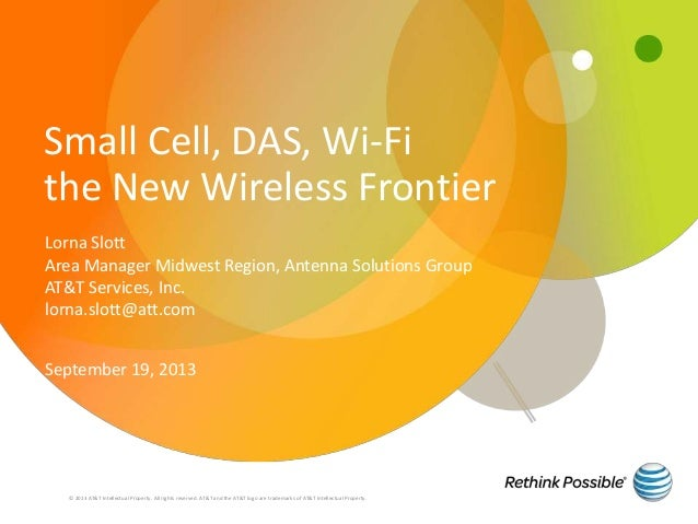 Small Cell, DAS, Wi-Fi the New Wireless Frontier © 2013 AT&T Intellectual Property. All rights reserved. AT&T and the AT&T...