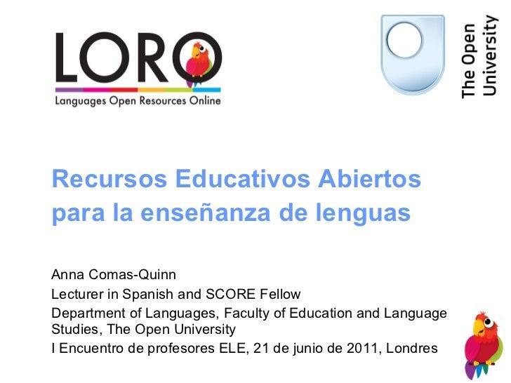 Recursos Educativos Abiertos para la enseñanza de lenguas   Anna Comas-Quinn Lecturer in Spanish and SCORE Fellow Departme...