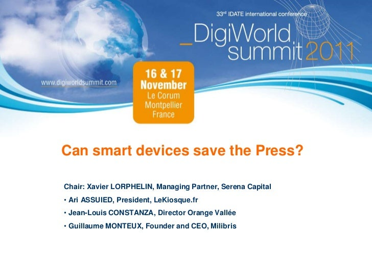 Can smart devices save the Press?Chair: Xavier LORPHELIN, Managing Partner, Serena Capital• Ari ASSUIED, President, LeKios...