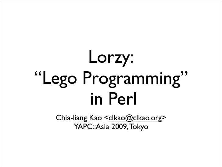 """Lorzy: """"Lego Programming""""        in Perl   Chia-liang Kao <clkao@clkao.org>         YAPC::Asia 2009, Tokyo"""