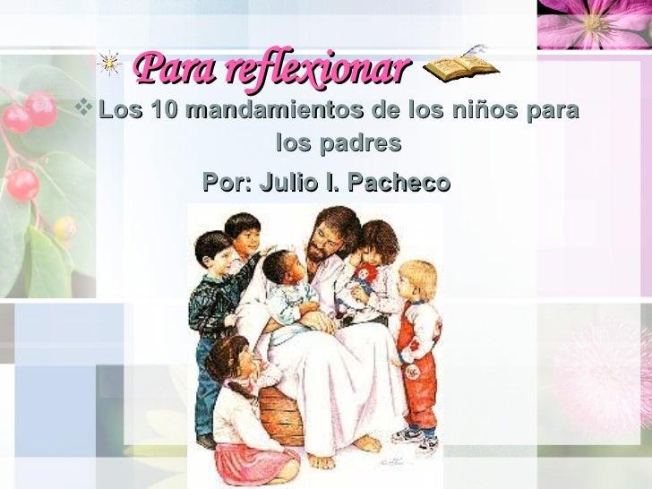 Para reflexionar <ul><li>Los 10 mandamientos de los niños para los padres </li></ul><ul><li>Por: Julio I. Pacheco </li></ul>