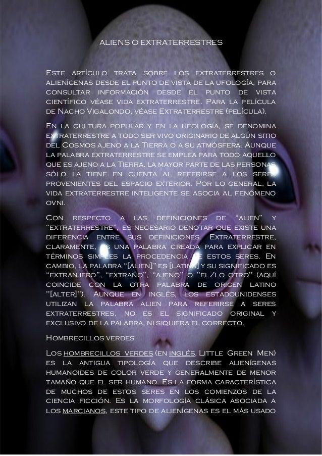 ALIENS O EXTRATERRESTRES  Este artículo trata sobre los extraterrestres o alienígenas desde el punto de vista de la ufolog...