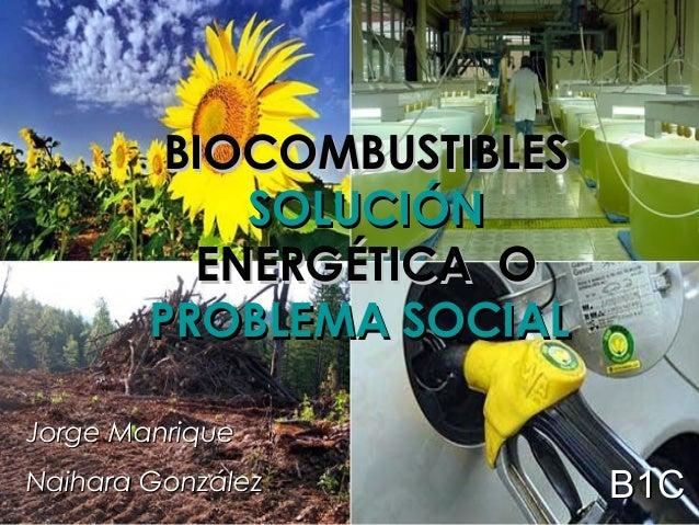 BIOCOMBUSTIBLESBIOCOMBUSTIBLESSOLUCIÓNSOLUCIÓNENERGÉTICA OENERGÉTICA OPROBLEMA SOCIALPROBLEMA SOCIALJorge ManriqueJorge Ma...