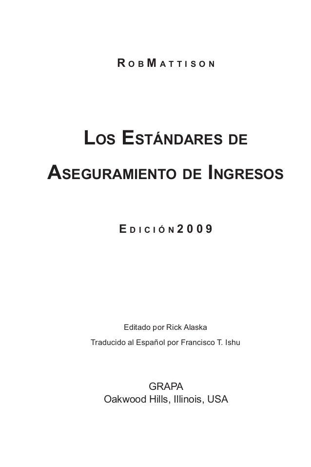 R o b M a t t i s o n Los Estándares de Aseguramiento de Ingresos E d i c i ó n 2 0 0 9 Editado por Rick Alaska Traducido ...
