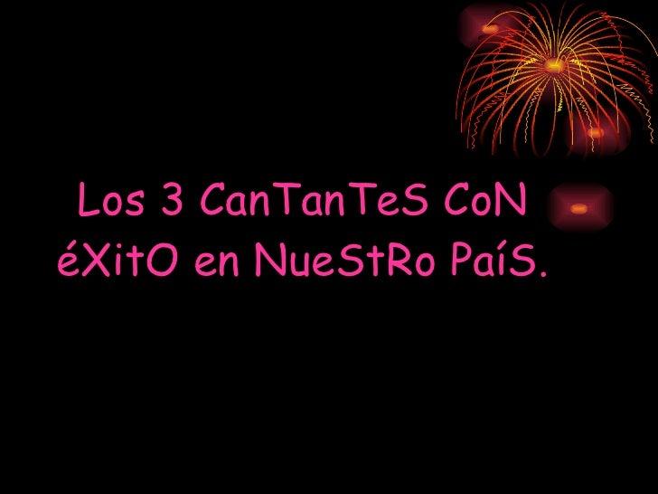 Los 3 CanTanTeS CoN éXitO en NueStRo PaíS.