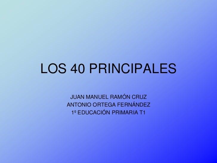 LOS 40 PRINCIPALES    JUAN MANUEL RAMÓN CRUZ   ANTONIO ORTEGA FERNÁNDEZ    1º EDUCACIÓN PRIMARIA T1