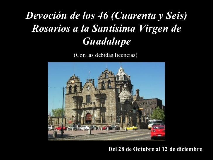 Devoción de los  46 ( Cuarenta y Seis )  Rosarios a la Santísima Virgen de Guadalupe (Con las debidas licencias) Del 28 de...
