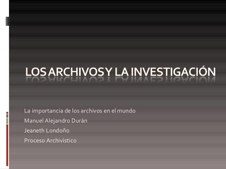 <ul><li>La importancia de los archivos en el mundo </li></ul><ul><li>Manuel Alejandro Durán </li></ul><ul><li>Jeaneth Lond...