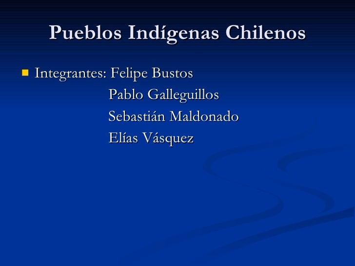 Pueblos Indígenas Chilenos <ul><li>Integrantes: Felipe Bustos </li></ul><ul><li>Pablo Galleguillos </li></ul><ul><li>Sebas...
