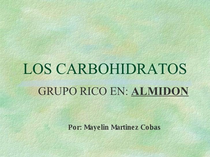 LOS CARBOHIDRATOS GRUPO RICO EN:  ALMIDON Por: Mayelin Martinez Cobas o