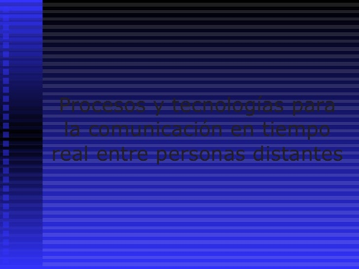 Procesos y tecnologías para la comunicación en tiempo real entre personas distantes