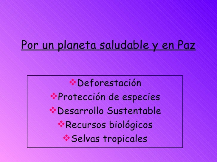 Por un planeta saludable y en Paz <ul><li>Deforestación </li></ul><ul><li>Protección de especies </li></ul><ul><li>Desarro...