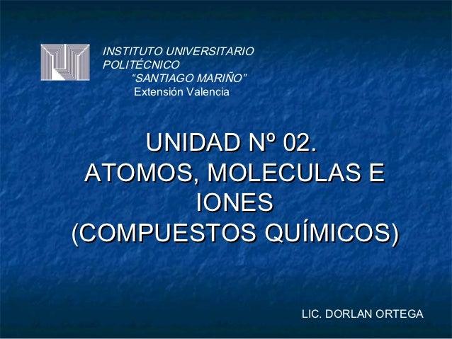 """INSTITUTO UNIVERSITARIO  POLITÉCNICO       """"SANTIAGO MARIÑO""""        Extensión Valencia    UNIDAD Nº 02. ATOMOS, MOLECULAS ..."""