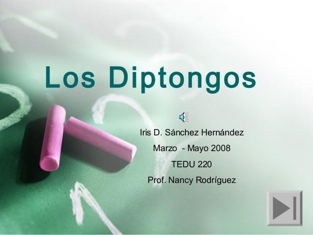 Los Diptongos Iris D. Sánchez Hernández Marzo - Mayo 2008 TEDU 220 Prof. Nancy Rodríguez