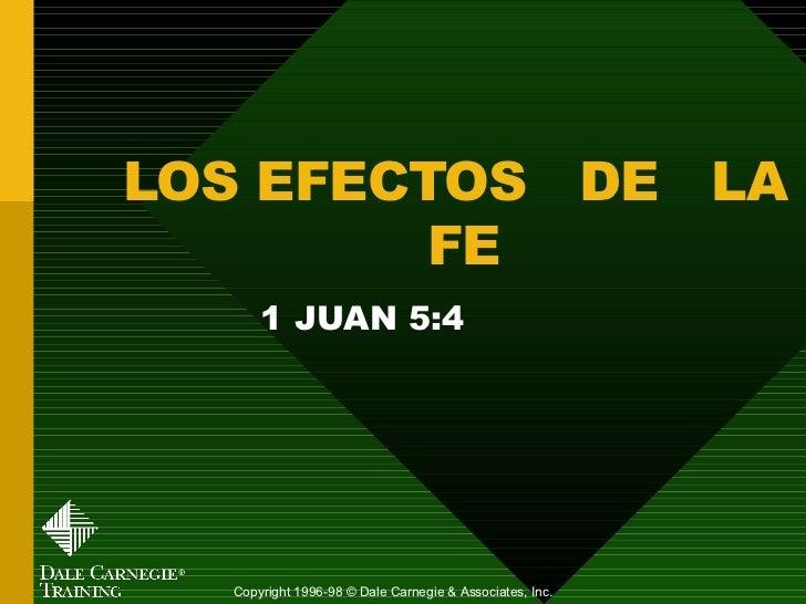 LOS EFECTOS  DE  LA  FE 1 JUAN 5:4 Copyright 1996-98 © Dale Carnegie & Associates, Inc.
