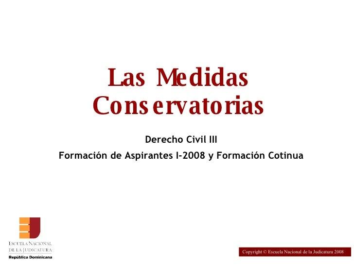 Las Medidas Conservatorias Derecho Civil III Formación de Aspirantes I-2008 y Formación Cotinua Copyright © Escuela Nacion...