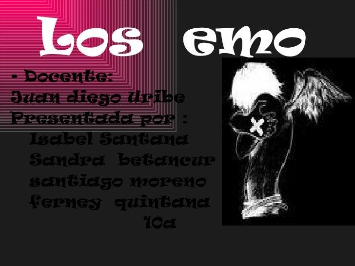 Los  emo <ul><li>Docente:  </li></ul><ul><li>Juan diego Uribe </li></ul><ul><li>Presentada por : </li></ul><ul><li>Isabel ...