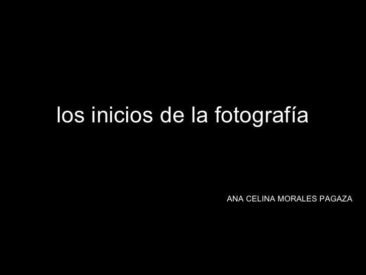 los inicios de la fotografía ANA CELINA   MORALES PAGAZA .