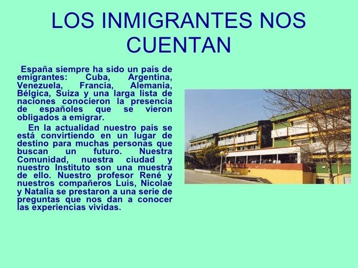 LOS INMIGRANTES NOS CUENTAN <ul><li>España siempre ha sido un país de emigrantes: Cuba, Argentina, Venezuela, Francia, Ale...