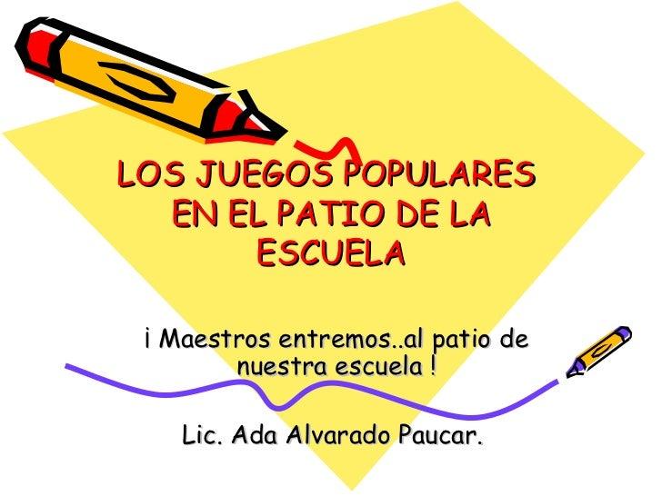 LOS JUEGOS POPULARES  EN EL PATIO DE LA ESCUELA ¡ Maestros entremos..al patio de nuestra escuela ! Lic. Ada Alvarado Pauca...
