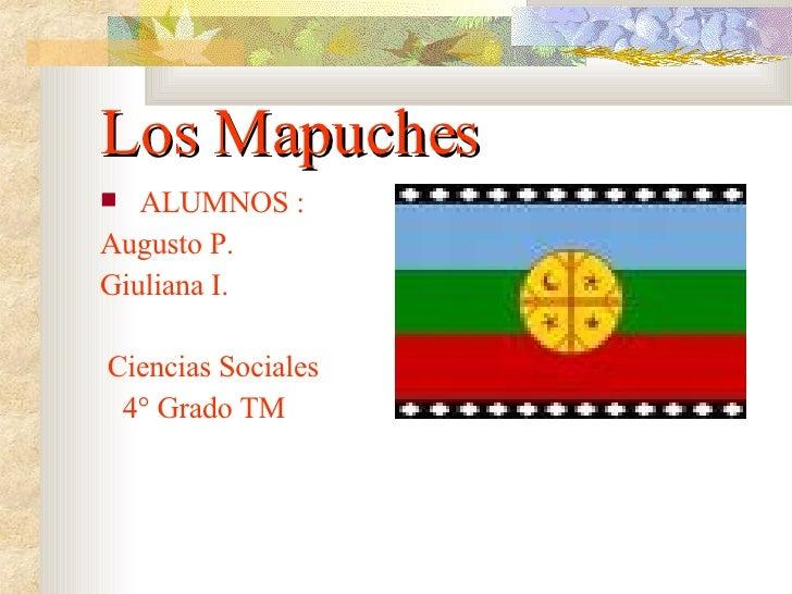 Los Mapuches <ul><li>ALUMNOS : </li></ul><ul><li>Augusto P. </li></ul><ul><li>Giuliana I. </li></ul><ul><li>Ciencias Socia...
