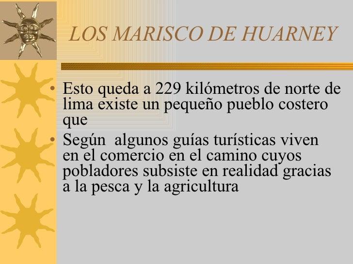 LOS MARISCO DE HUARNEY <ul><li>Esto queda a 229 kilómetros de norte de lima existe un pequeño pueblo costero que  </li></u...