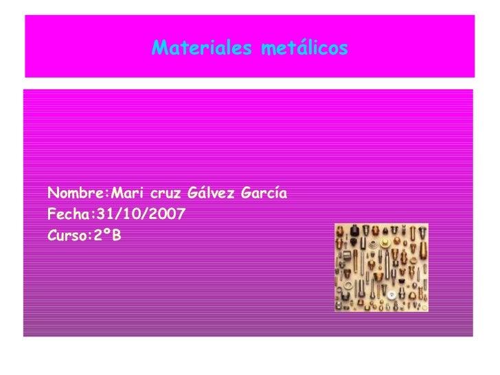Materiales metálicos <ul><ul><li>Nombre:Mari cruz Gálvez García </li></ul></ul><ul><ul><li>Fecha:31/10/2007 </li></ul></ul...