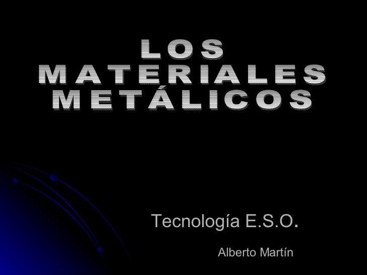 Tecnología E.S.O . Alberto Martín   LOS  MATERIALES  METÁLICOS