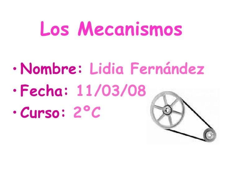 Los Mecanismos <ul><li>Nombre:  Lidia Fernández </li></ul><ul><li>Fecha:  11/03/08 </li></ul><ul><li>Curso:  2ºC </li></ul>