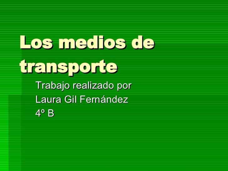 Los medios de transporte Trabajo realizado por  Laura Gil Fernández 4º B