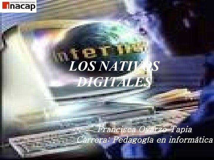 LOS NATIVOS DIGITALES Francisca Oyarzo Tapia Carrera: Pedagogía en informática